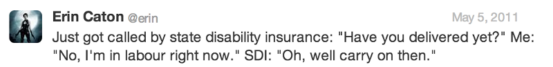 """Just got called by state disability insurance: """"Have you delivered yet?"""" Me: """"No, I'm in labour right now."""" SDI: """"Oh, well carry on then."""""""